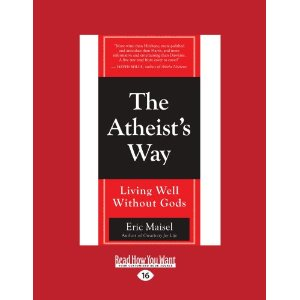 The Athiest's Way: Living Well Without Gods by Eric Maisel, Ph.D.