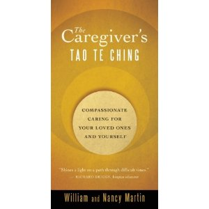 The Caregiver's Tao Te Ching: Compassionate Caring for Your Loved Ones and Yourself by William And Nancy Martin