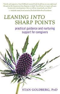 LEANING INTO SHARP POINTS: Practical Guidance and Nurturing Support for Caregivers by Stan Goldberg, PhD - click here for more info and to purchase the book