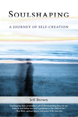 Soulshaping: Adventures in Self-Creation by Jeff Brown