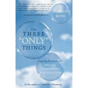 "The Three ""Only"" Things — tapping the power of Dreams, Coincidence & Imagination by Robert Moss"