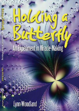 Holding a Butterfly–an Experiment in Miracle-Making by Lynn Woodland